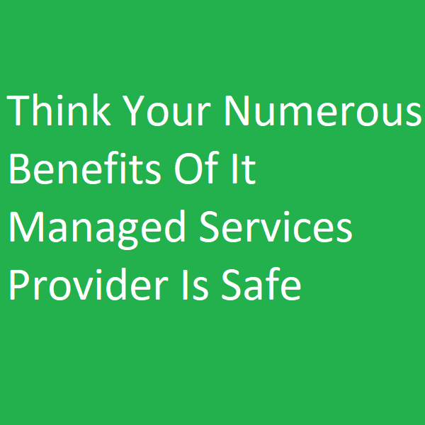 Think Your Numerous Benefits Of It Managed Services Provider Is Safe
